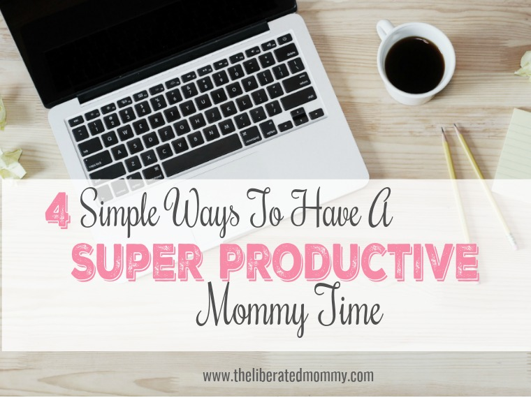 4 simple ways to be a productive mom - The liberated Mommy. Strategies for being productive as a working mom. Work at home mom with side hustle or entrepreneurial mom.